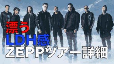 【ZEPP】五大都市圏ツアーライブ-詳細まとめ【漂うLDH感】
